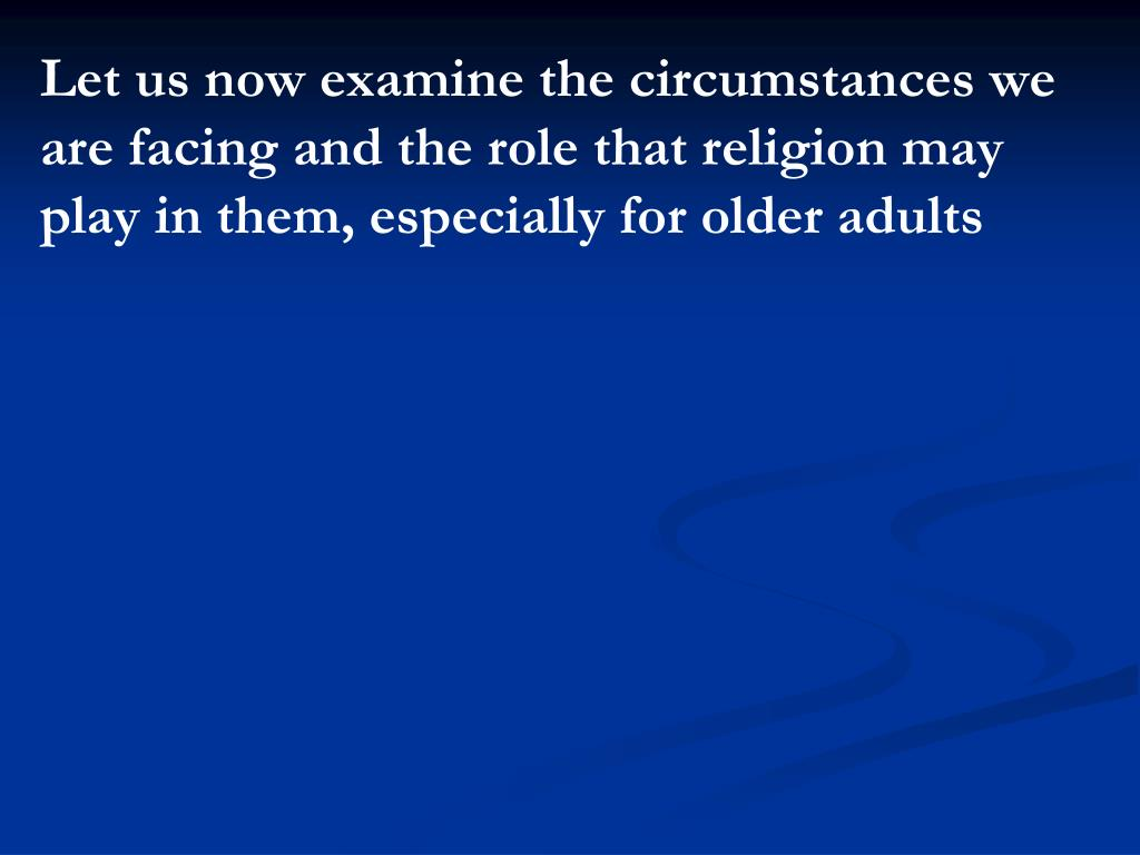 Let us now examine the circumstances we are facing and the role that religion may play in them, especially for older adults