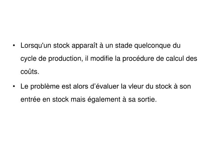 Lorsqu'un stock apparaît à un stade quelconque du cycle de production, il modifie la procédure de calcul des coûts.