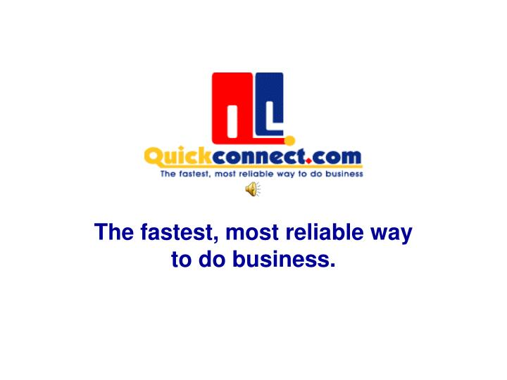 The fastest most reliable way to do business l.jpg