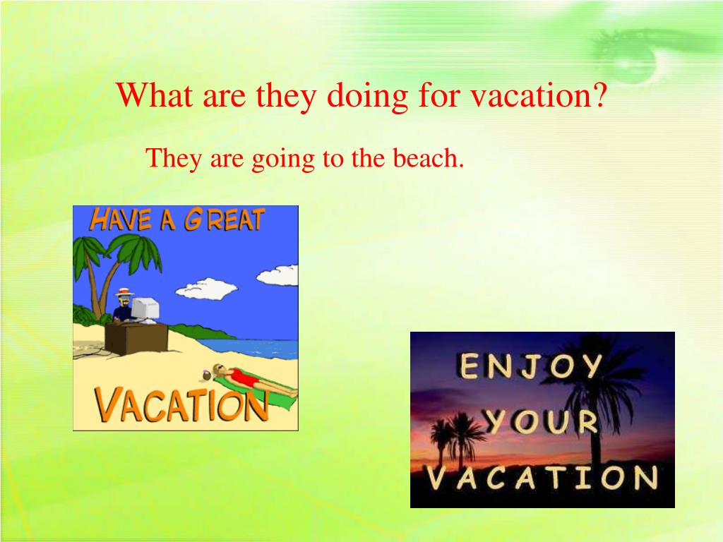 What are they doing for vacation?