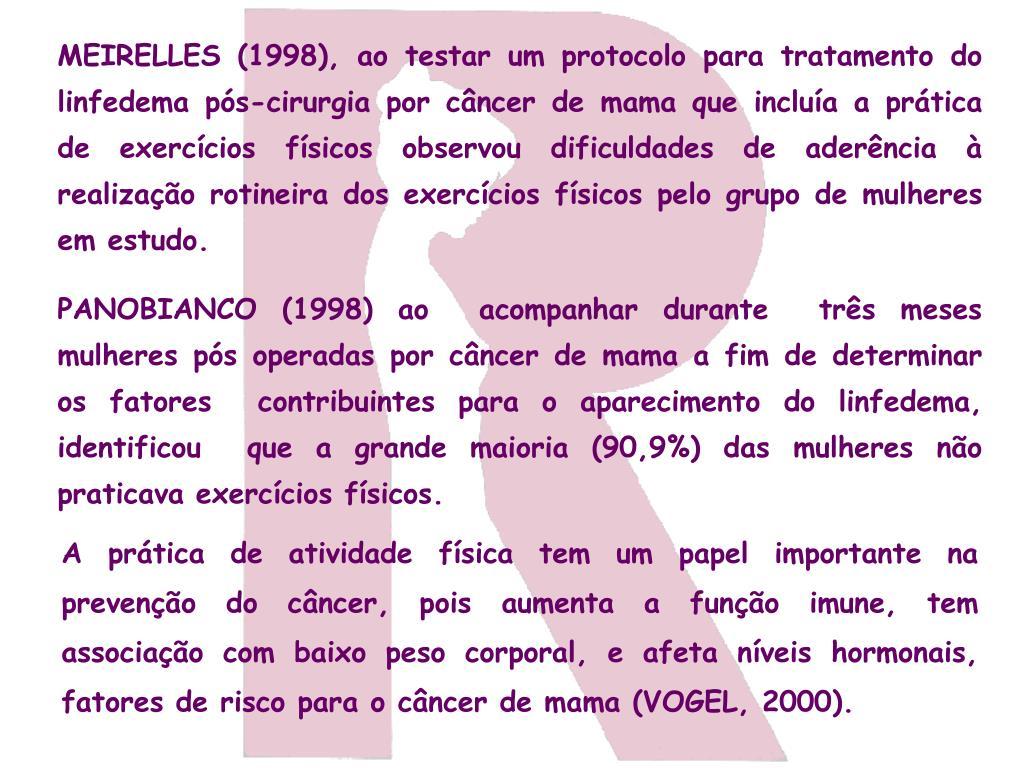 MEIRELLES (1998), ao testar um protocolo para tratamento do linfedema pós-cirurgia por câncer de mama que incluía a prática de exercícios físicos observou dificuldades de aderência à realização rotineira dos exercícios físicos pelo grupo de mulheres em estudo.