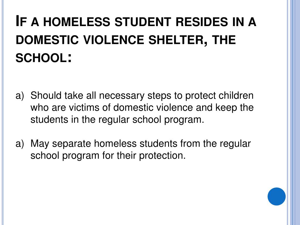 If a homeless student resides in a domestic violence shelter, the school: