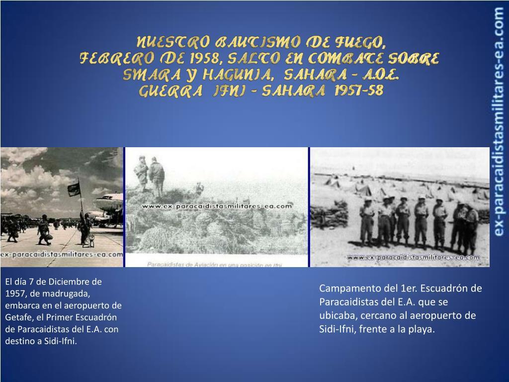 El día 7 de Diciembre de 1957, de madrugada, embarca en el aeropuerto de Getafe, el Primer Escuadrón de Paracaidistas del E.A. con destino a Sidi-Ifni.
