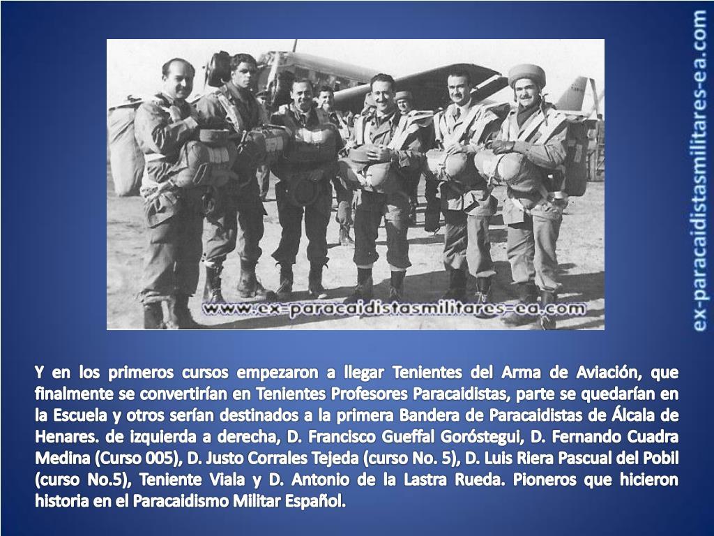 Y en los primeros cursos empezaron a llegar Tenientes del Arma de Aviación, que finalmente se convertirían en Tenientes Profesores Paracaidistas, parte se quedarían en la Escuela y otros serían destinados a la primera Bandera de Paracaidistas de
