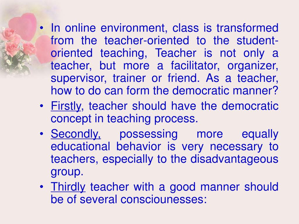 In online environment, class is transformed from the teacher-oriented to the student-oriented teaching, Teacher is not only a teacher, but more a facilitator, organizer, supervisor, trainer or friend. As a teacher, how to do can form the democratic manner?