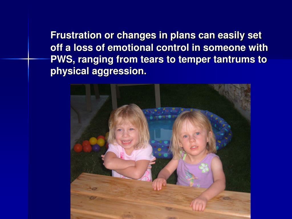 Frustration or changes in plans can easily set off a loss of emotional control in someone with PWS, ranging from tears to temper tantrums to physical aggression.
