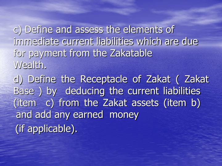 c) Define and assess the elements of       immediate current liabilities which are due for payment from the Zakatable Wealth.