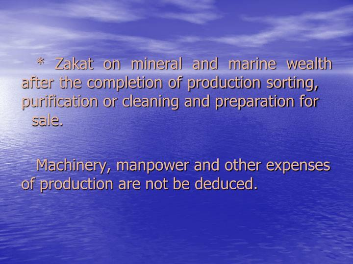 * Zakat on mineral and marine wealth after the completion of production sorting, purification or cleaning and preparation for sale.