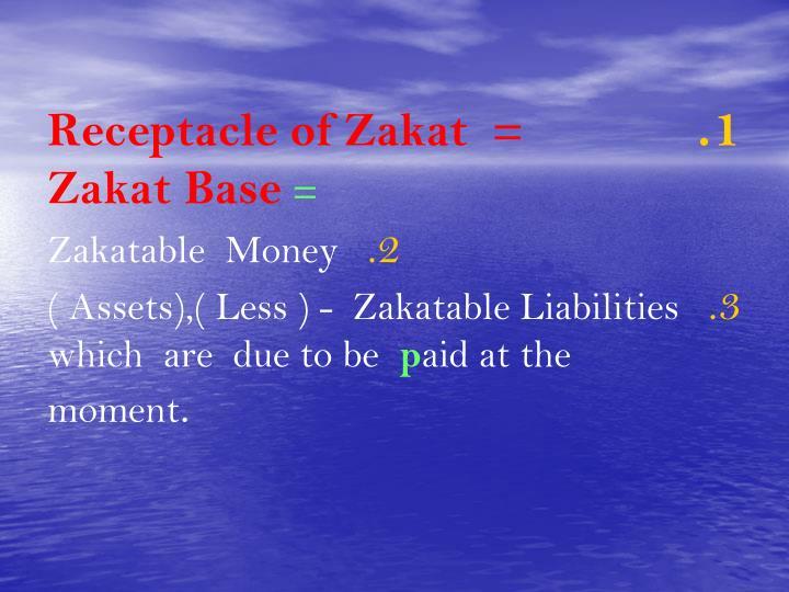 Receptacle of Zakat  =              Zakat Base