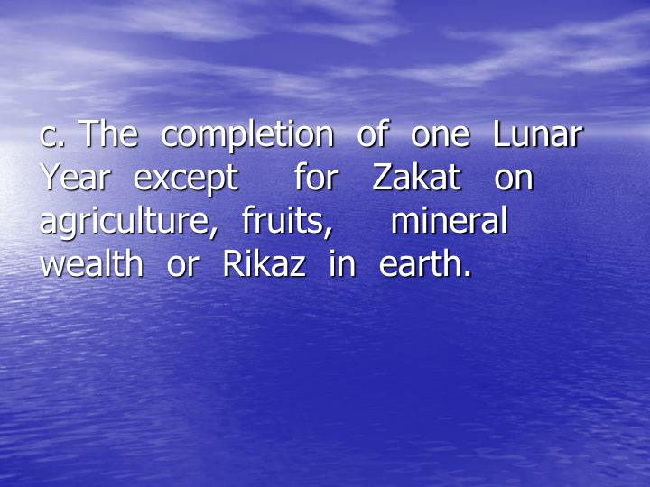 c. The  completion  of  one  Lunar      Year  except     for   Zakat   on      agriculture,  fruits,     mineral      wealth  or  Rikaz  in  earth.