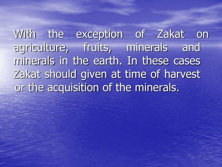 With the exception of Zakat on agriculture, fruits, minerals and     minerals in the earth. In these cases Zakat should given at time of harvest or the acquisition of the minerals.