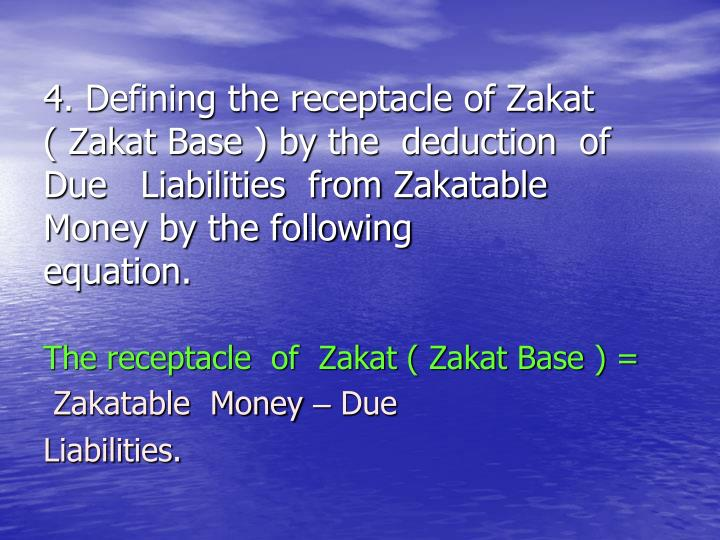 4. Defining the receptacle of Zakat       ( Zakat Base ) by the  deduction  of   Due   Liabilities  from Zakatable Money by the following equation.
