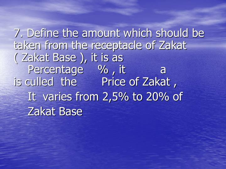 7. Define the amount which should be     taken from the receptacle of Zakat    ( Zakat Base ), it is as  a