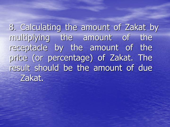 8. Calculating the amount of Zakat by       multiplying the amount of the           receptacle by the amount of the        price (or percentage) of Zakat. The     result should be the amount of due Zakat.
