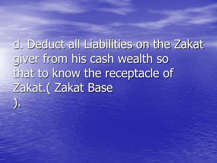 d. Deduct all Liabilities on the Zakat      giver from his cash wealth so       that to know the receptacle of     Zakat.( Zakat Base ).