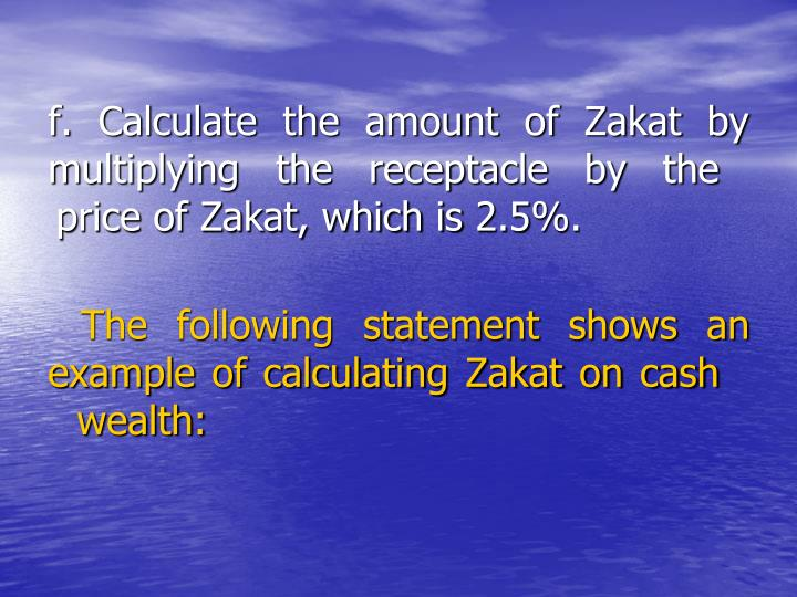 f. Calculate the amount of Zakat by        multiplying the receptacle by the      price of Zakat, which is 2.5%.