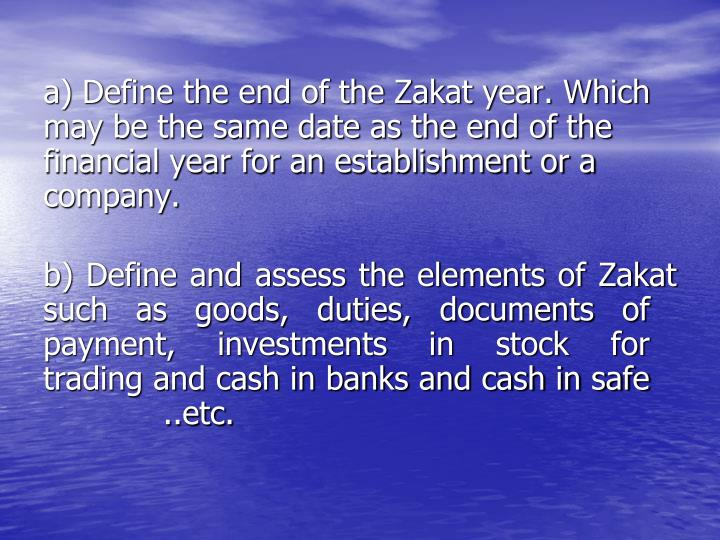 a) Define the end of the Zakat year. Which     may be the same date as the end of the    financial year for an establishment or a     company.