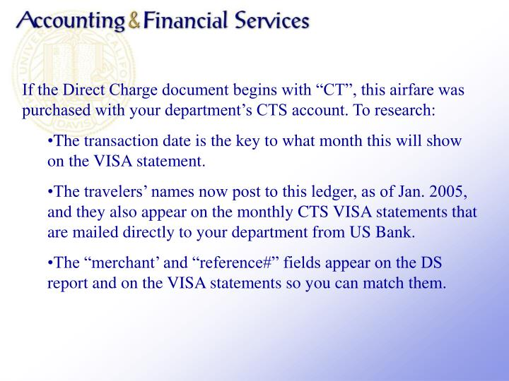 If the Direct Charge document begins with CT, this airfare was purchased with your departments CTS account. To research: