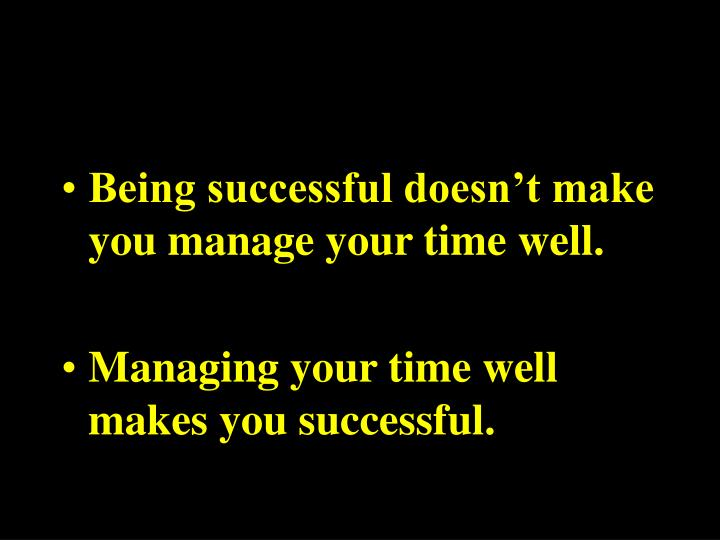 Being successful doesn't make you manage your time well.