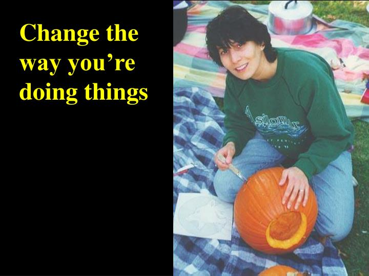 Change the way you're doing things