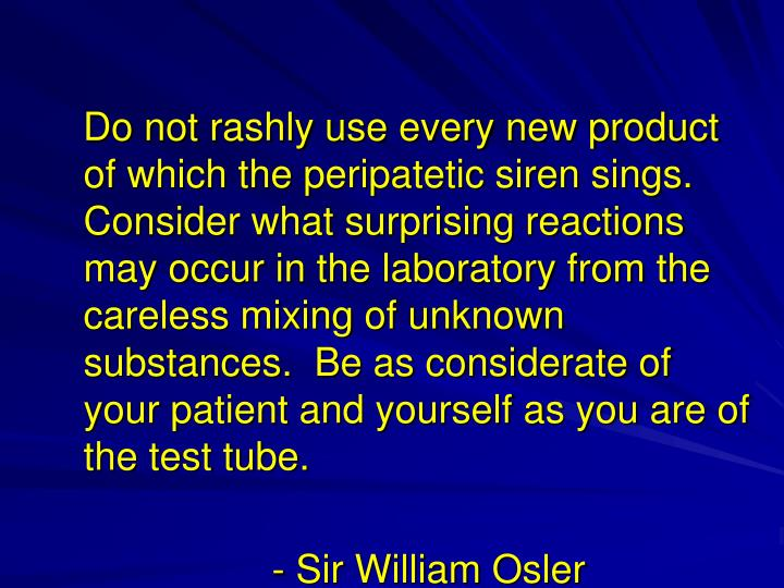 Do not rashly use every new product of which the peripatetic siren sings.  Consider what surprising reactions may occur in the laboratory from the careless mixing of unknown substances.  Be as considerate of your patient and yourself as you are of the test tube.