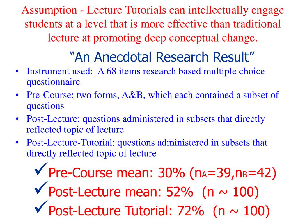 Assumption - Lecture Tutorials can intellectually engage students at a level that is more effective than traditional lecture at promoting deep conceptual change.