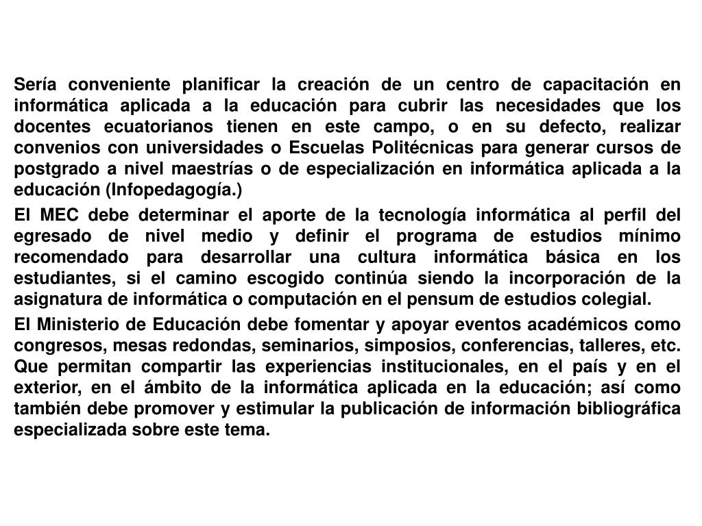 Sería conveniente planificar la creación de un centro de capacitación en informática aplicada a la educación para cubrir las necesidades que los docentes ecuatorianos tienen en este campo, o en su defecto, realizar convenios con universidades o Escuelas Politécnicas para generar cursos de postgrado a nivel maestrías o de especialización en informática aplicada a la educación (Infopedagogía.)