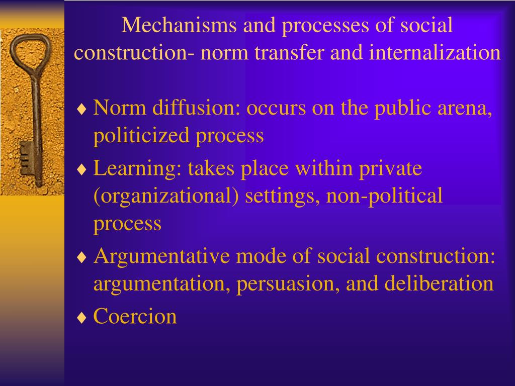 Mechanisms and processes of social construction- norm transfer and internalization