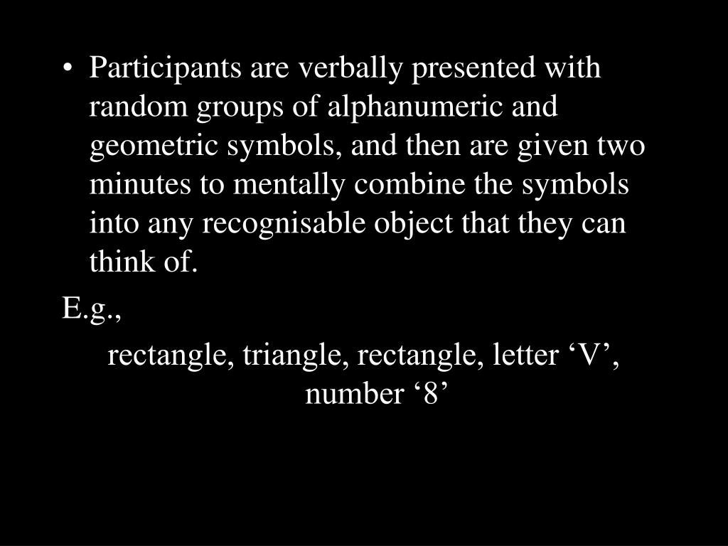 Participants are verbally presented with random groups of alphanumeric and geometric symbols, and then are given two minutes to mentally combine the symbols into any recognisable object that they can think of.