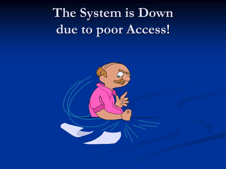 The system is down due to poor access