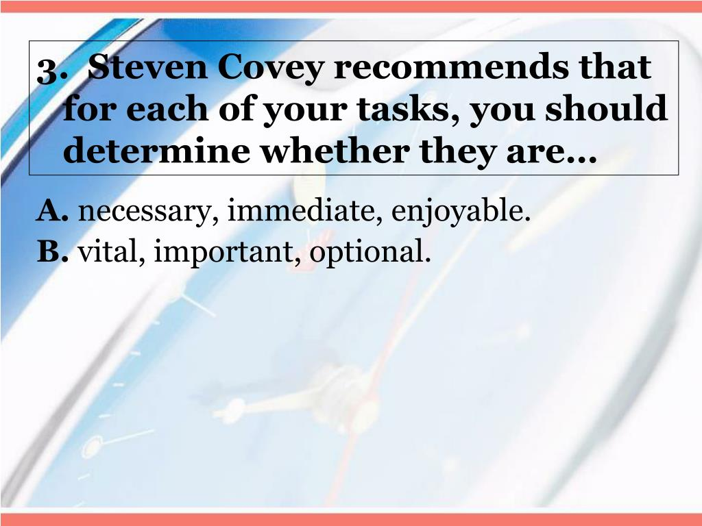 3.  Steven Covey recommends that for each of your tasks, you should determine whether they are…