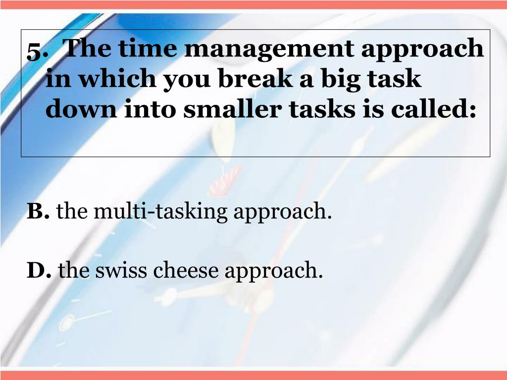 5.  The time management approach in which you break a big task down into smaller tasks is called: