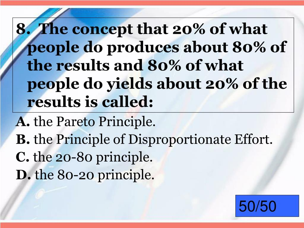 8.  The concept that 20% of what people do produces about 80% of the results and 80% of what people do yields about 20% of the results is called: