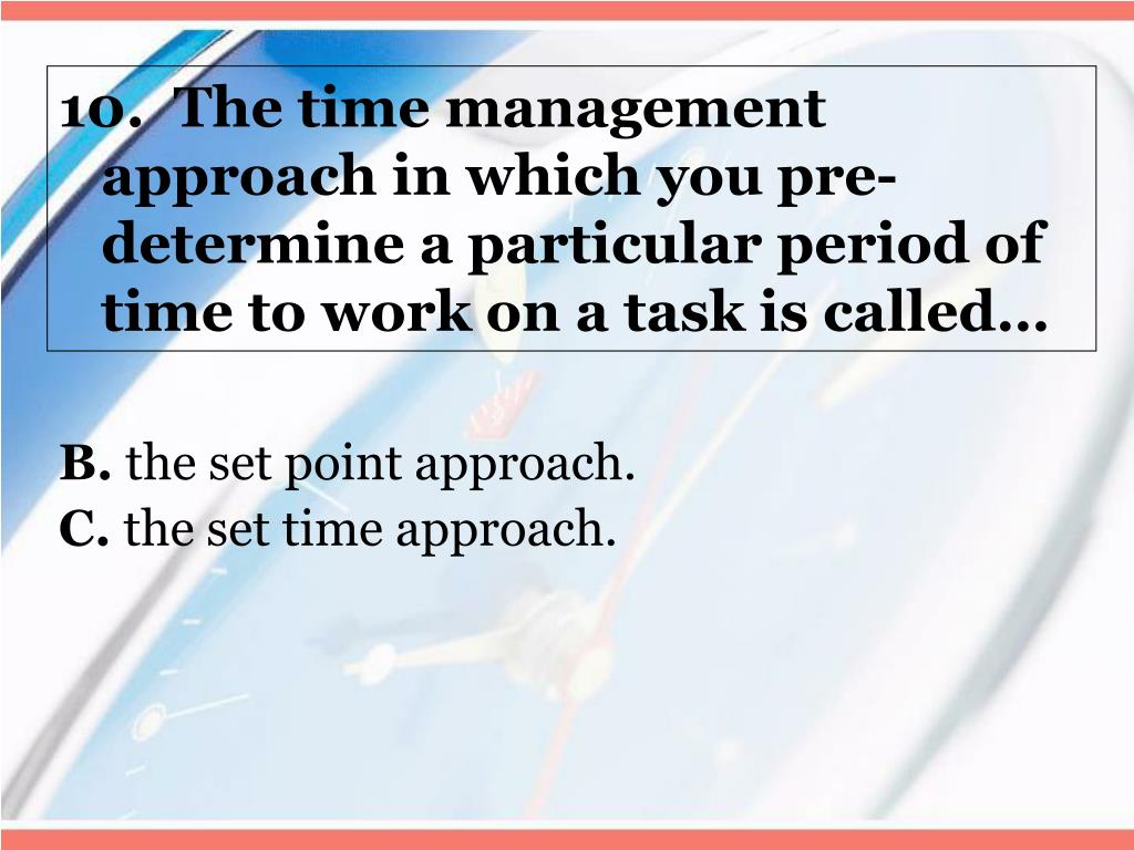 10.  The time management approach in which you pre-determine a particular period of time to work on a task is called…