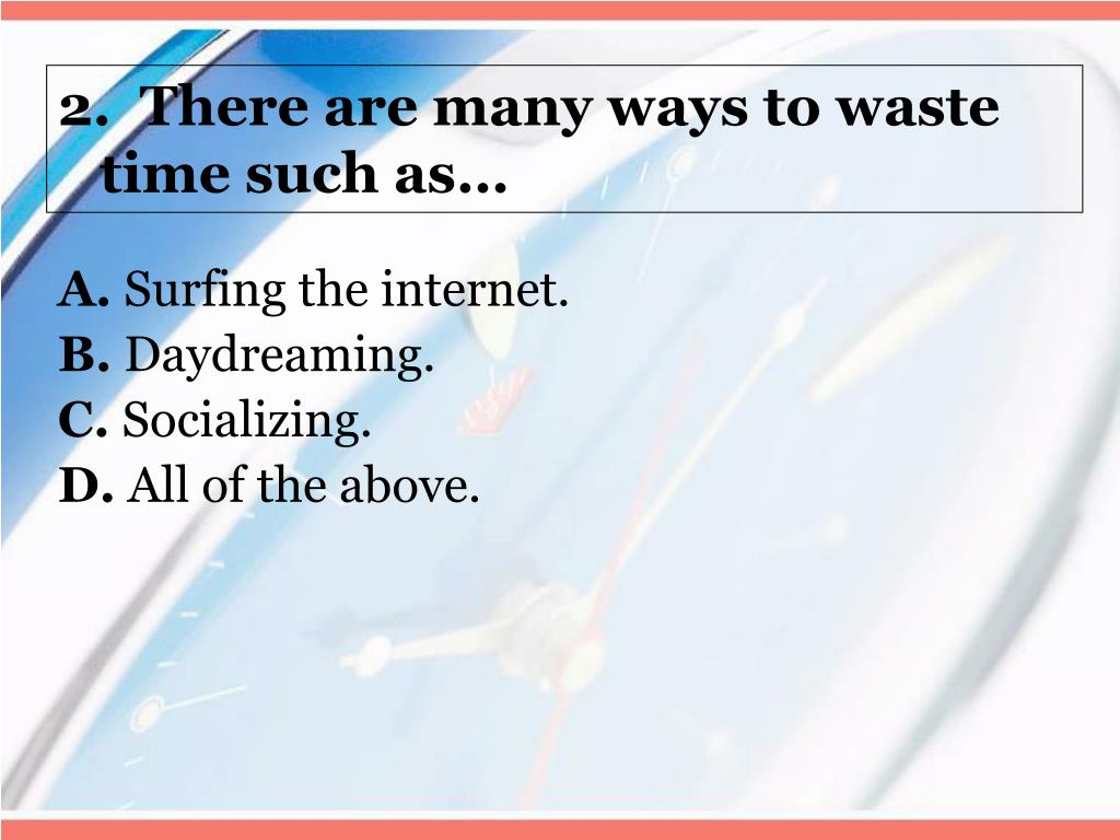 2.  There are many ways to waste time such as…