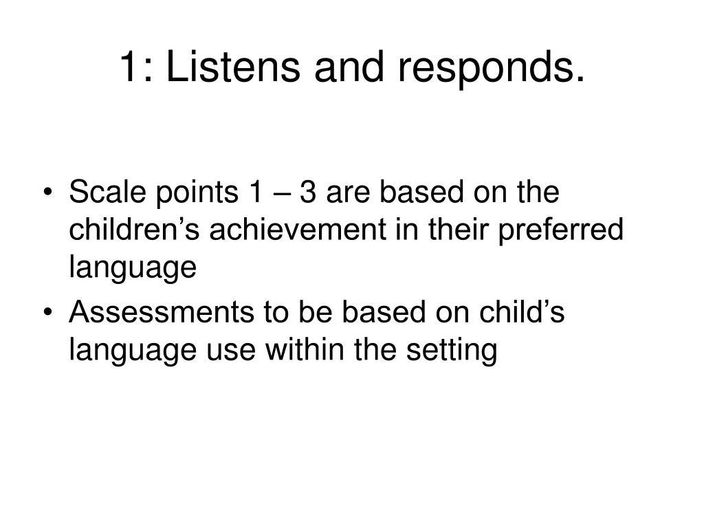 1: Listens and responds.