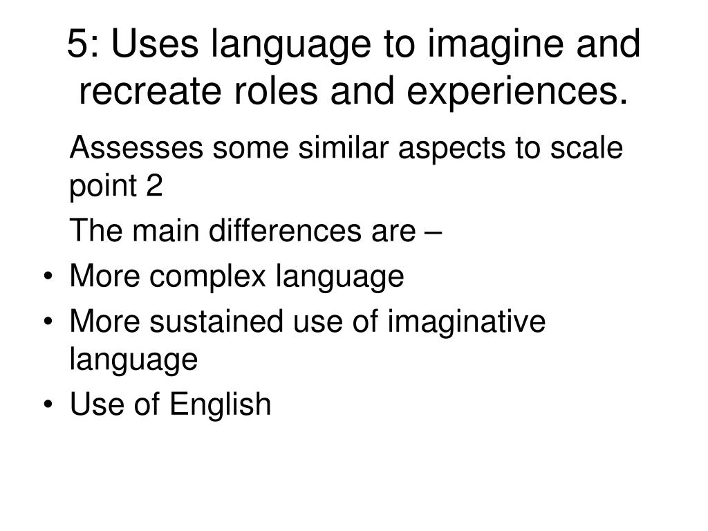 5: Uses language to imagine and recreate roles and experiences.
