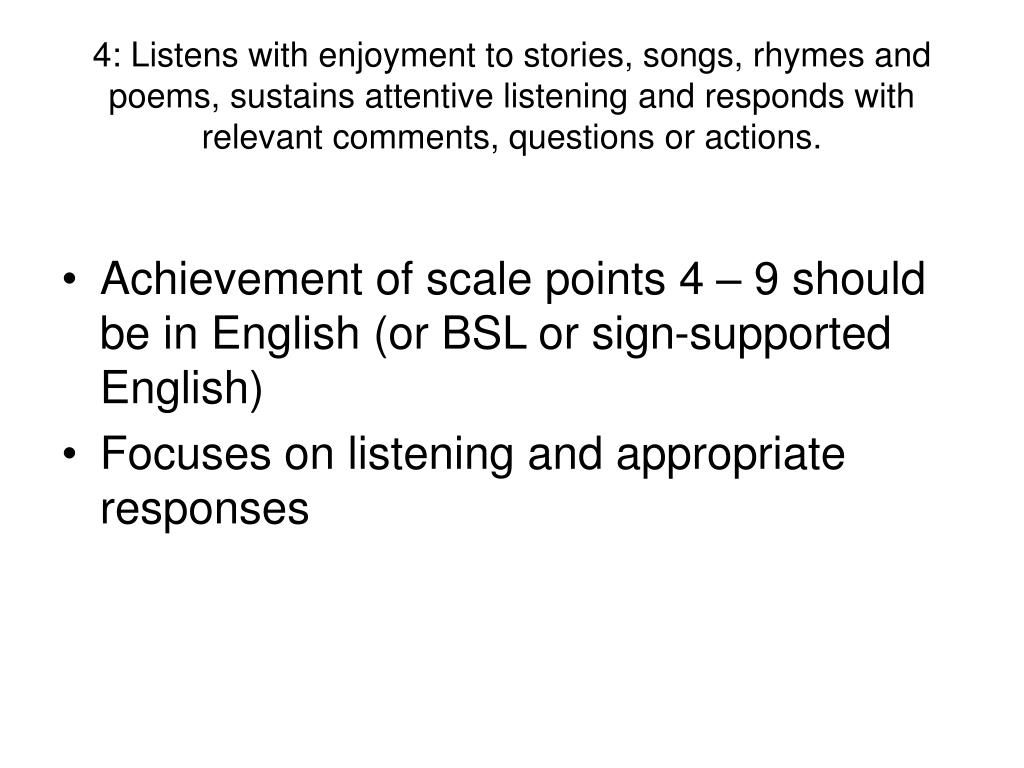 4: Listens with enjoyment to stories, songs, rhymes and poems, sustains attentive listening and responds with relevant comments, questions or actions.
