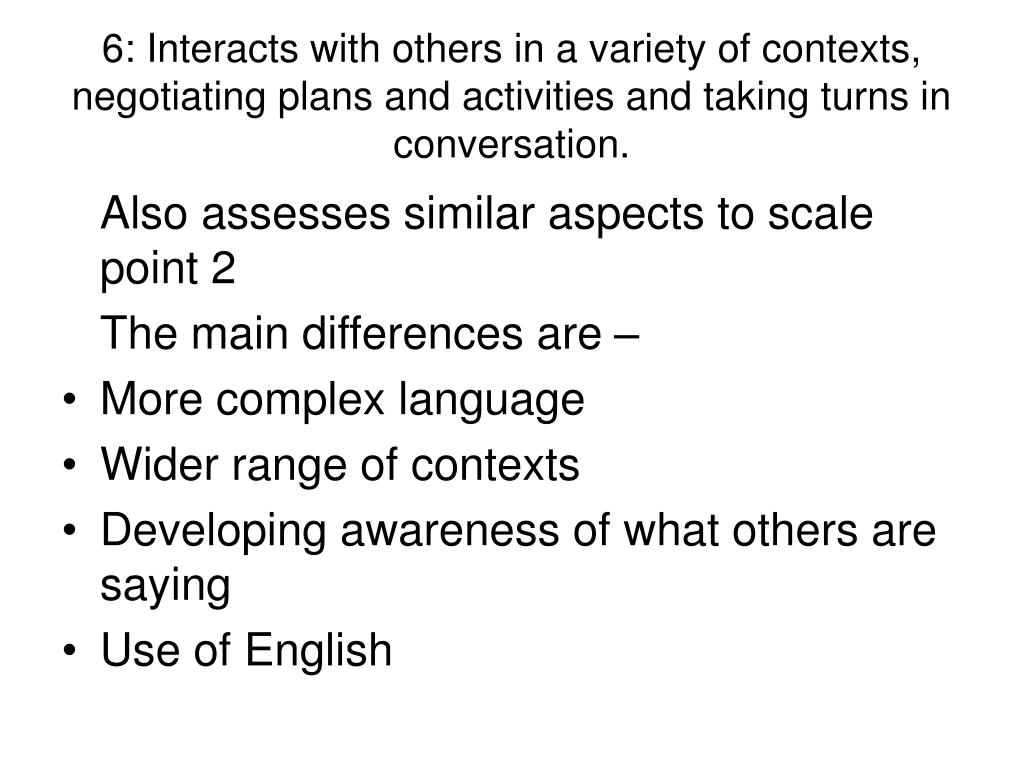 6: Interacts with others in a variety of contexts, negotiating plans and activities and taking turns in conversation.