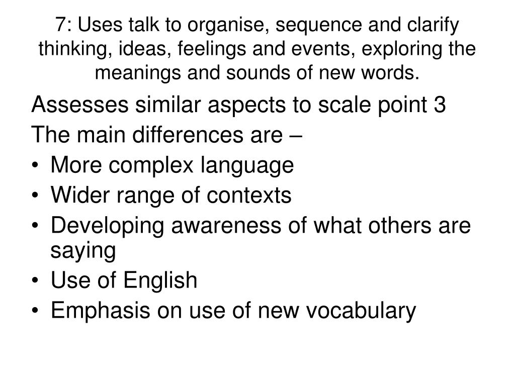 7: Uses talk to organise, sequence and clarify thinking, ideas, feelings and events, exploring the meanings and sounds of new words.