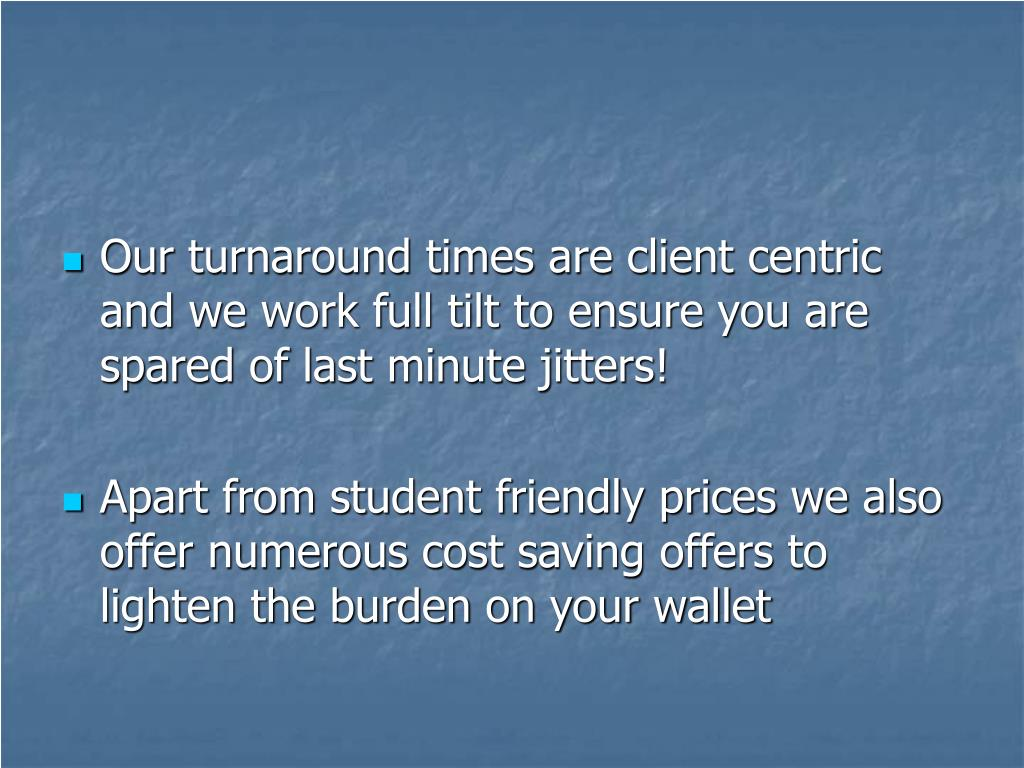 Our turnaround times are client centric and we work full tilt to ensure you are spared of last minute jitters!