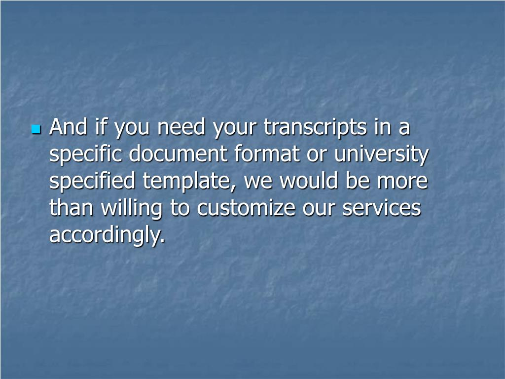 And if you need your transcripts in a specific document format or university specified template, we would be more than willing to customize our services accordingly.