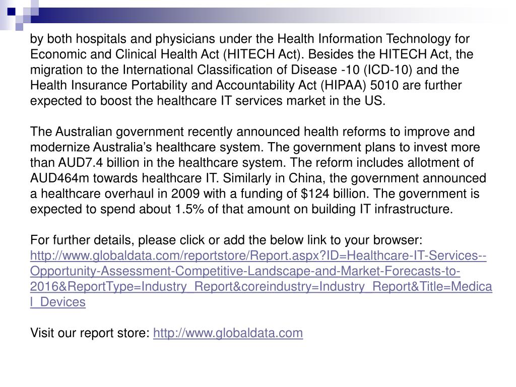 by both hospitals and physicians under the Health Information Technology for Economic and Clinical Health Act (HITECH Act). Besides the HITECH Act, the migration to the International Classification of Disease -10 (ICD-10) and the Health Insurance Portability and Accountability Act (HIPAA) 5010 are further expected to boost the healthcare IT services market in the US.