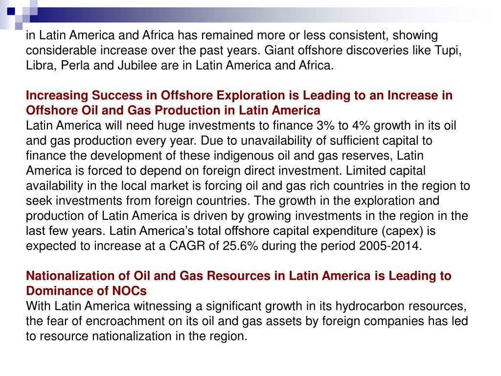 in Latin America and Africa has remained more or less consistent, showing considerable increase over the past years. Giant offshore discoveries like Tupi, Libra, Perla and Jubilee are in Latin America and Africa.