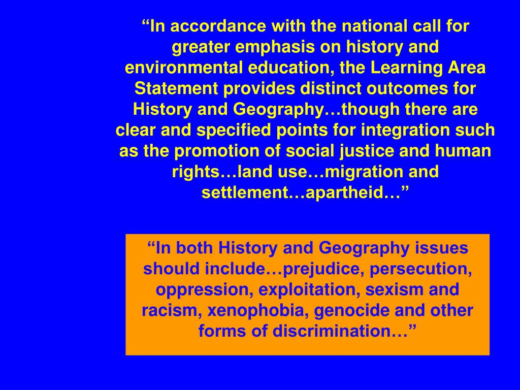 """In accordance with the national call for greater emphasis on history and environmental education, the Learning Area Statement provides distinct outcomes for History and Geography…though there are clear and specified points for integration such as the promotion of social justice and human rights…land use…migration and settlement…apartheid…"""