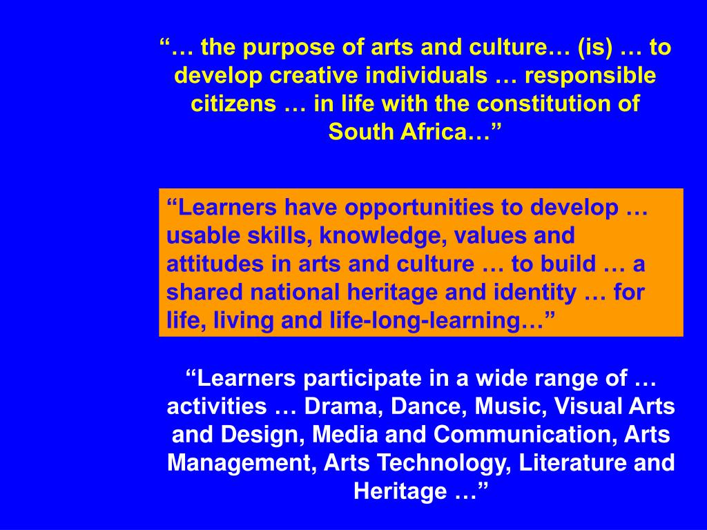 """… the purpose of arts and culture… (is) … to develop creative individuals … responsible citizens … in life with the constitution of South Africa…"""