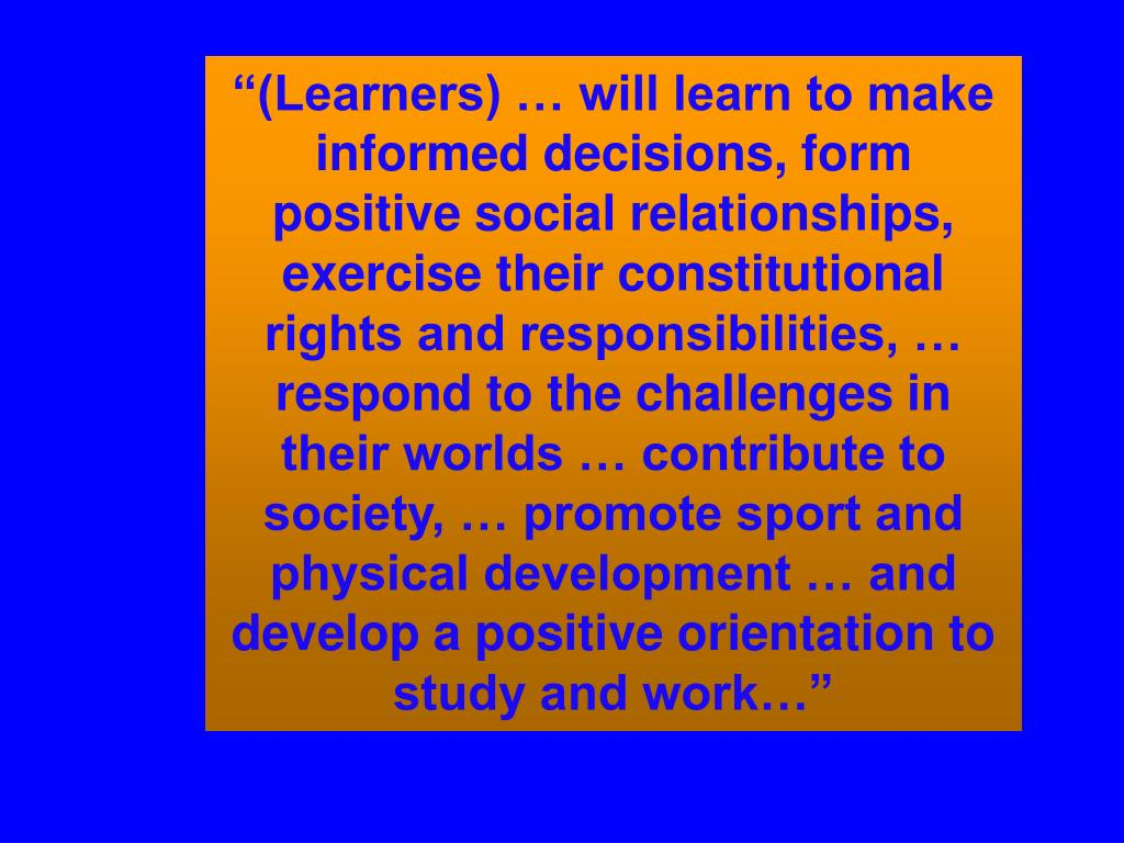 """(Learners) … will learn to make informed decisions, form positive social relationships, exercise their constitutional rights and responsibilities, … respond to the challenges in their worlds … contribute to society, … promote sport and physical development … and develop a positive orientation to study and work…"""