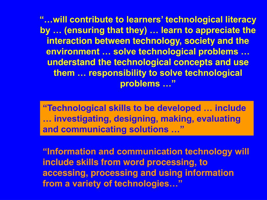"""…will contribute to learners' technological literacy by … (ensuring that they) … learn to appreciate the interaction between technology, society and the environment … solve technological problems … understand the technological concepts and use them … responsibility to solve technological problems …"""
