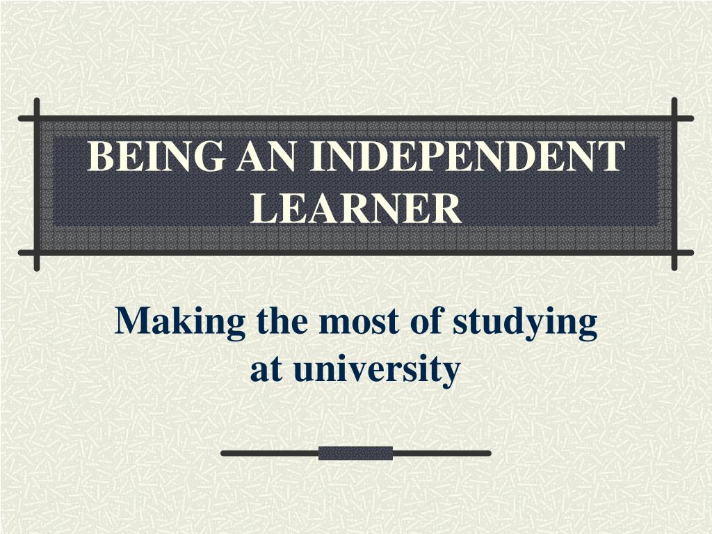 BEING AN INDEPENDENT LEARNER