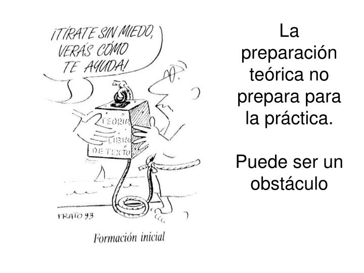 La preparación teórica no prepara para la práctica.
